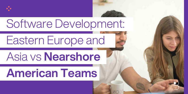 Software Development: Eastern Europe and Asia vs Nearshore American Teams