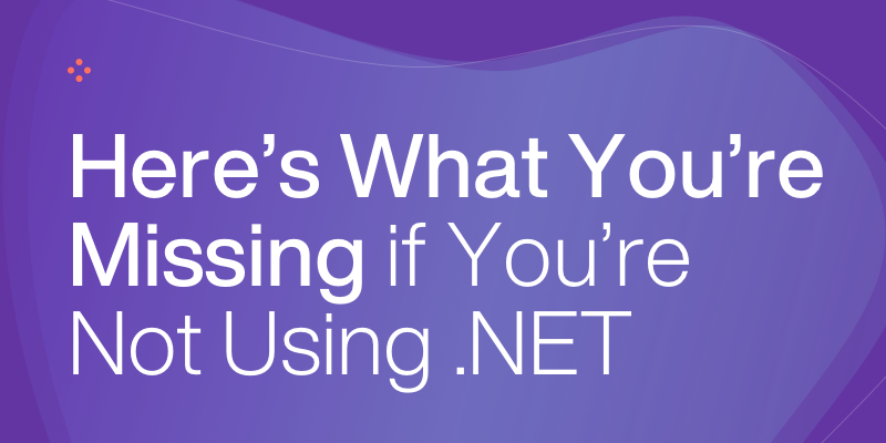 Here's What You're Missing if You're Not Using  .NET