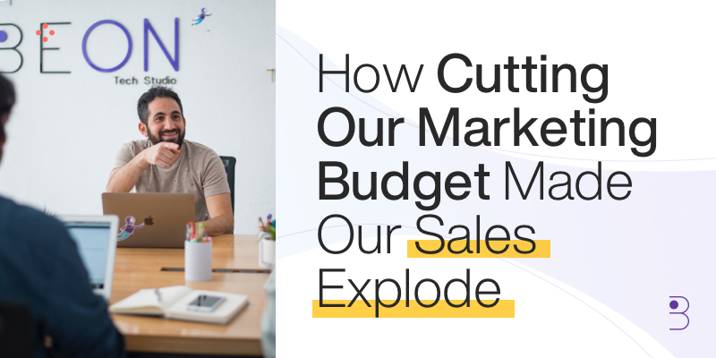How Cutting Our Marketing Budget Made Our Sales Explode