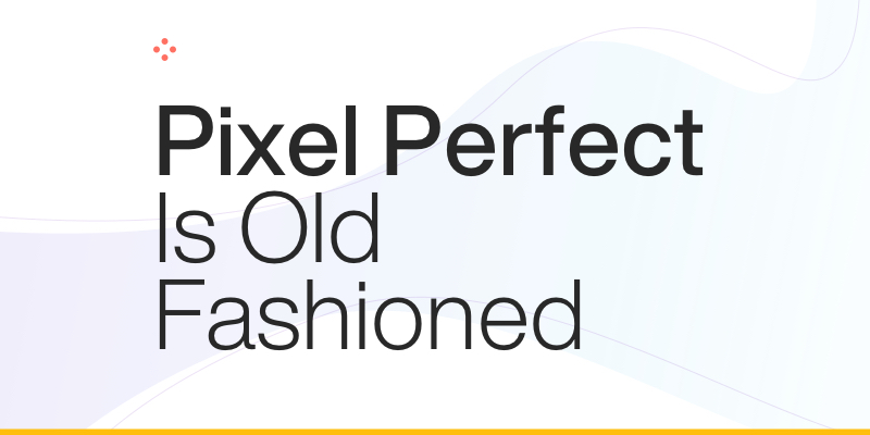 Pixel Perfect Is Old Fashioned