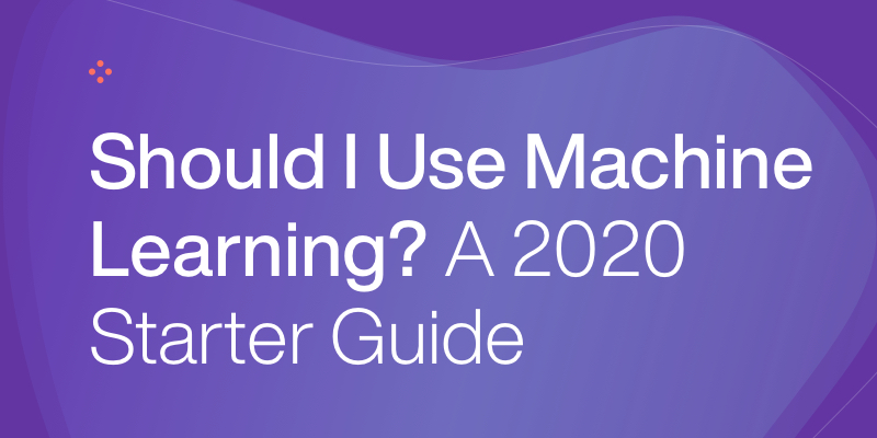 Should I Use Machine Learning? A 2020 Starter Guide