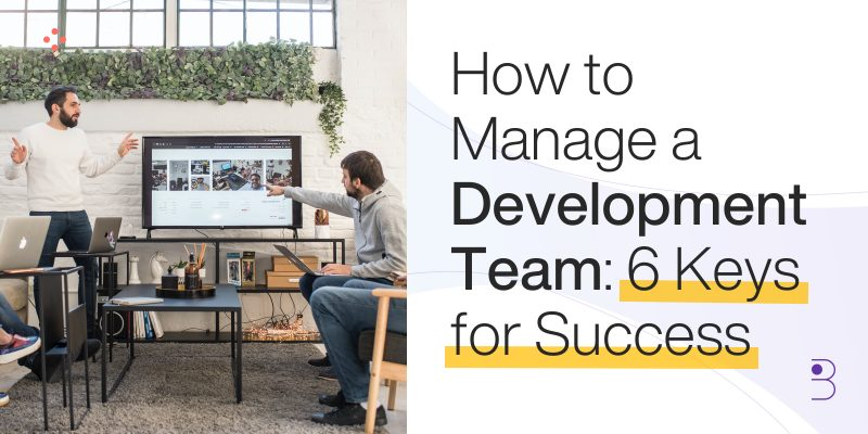 How to manage a development team: 6 keys for success