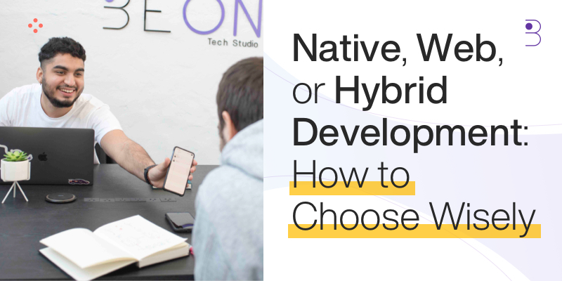 Native, Web, or Hybrid Development: How to Choose Wisely