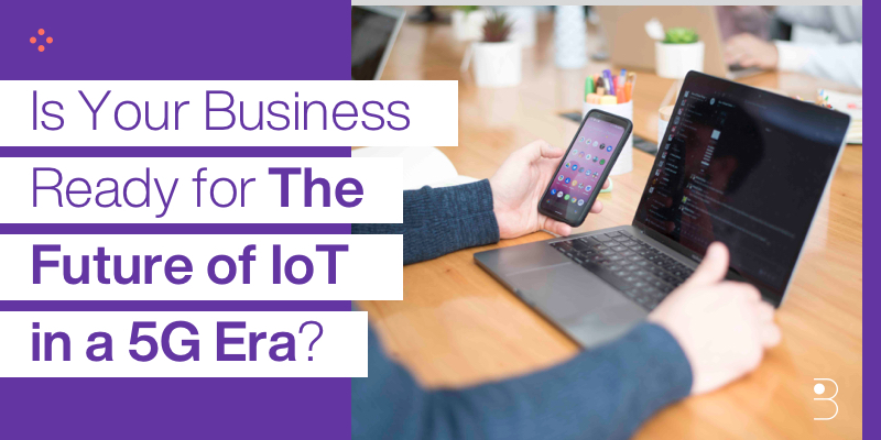 Is Your Business Ready for the Future of IoT in a 5G Era?