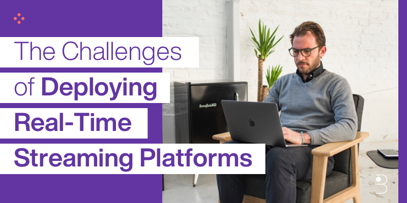 The Challenges of Deploying Real-Time Streaming Platforms
