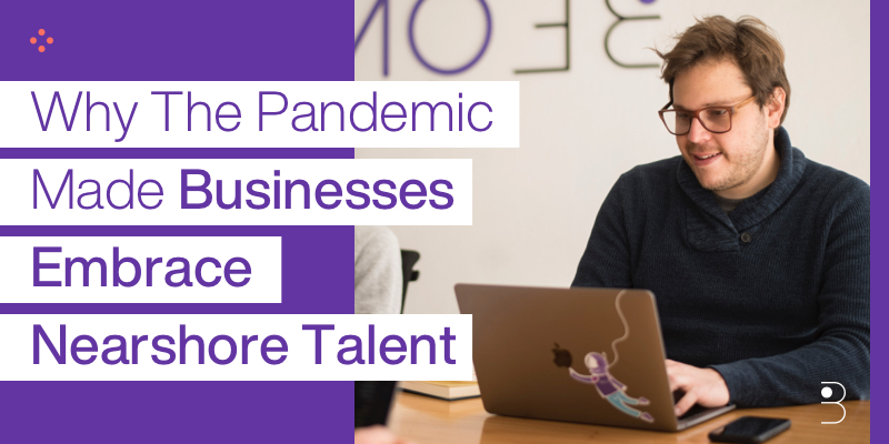 Why The Pandemic Made Businesses Embrace Nearshore Talent